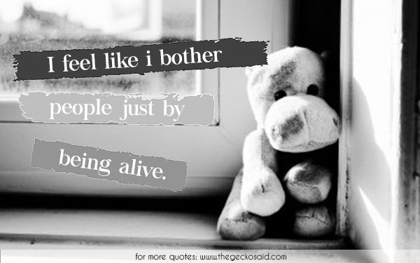 I feel like i bother people just by being alive.  #alive #being #depression #bother #feel #loneliness #people #quotes #sadness