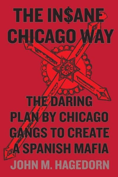 The In$ane Chicago Way: The Daring Plan by Chicago Gangs to Create a Spanish Mafia