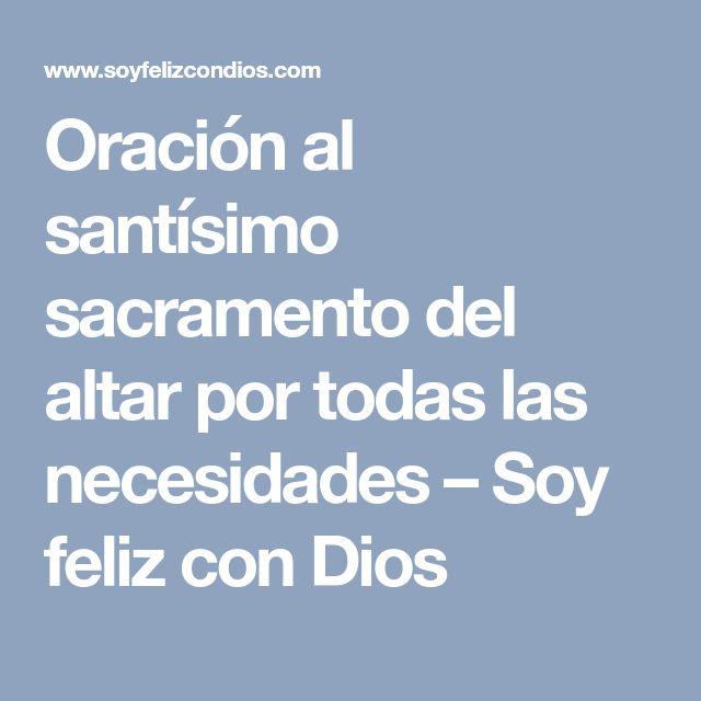 Oración al santísimo sacramento del altar por todas las necesidades – Soy feliz con Dios