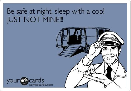 Be safe at night, sleep with a cop! JUST NOT MINE!!!lol