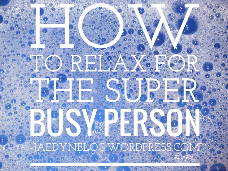 How to Relax for the Super Busy Person  | Jaedyn, The Blog.  Relax stress school college work how to diy busy tips