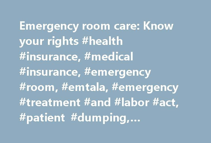 Emergency room care: Know your rights #health #insurance, #medical #insurance, #emergency #room, #emtala, #emergency #treatment #and #labor #act, #patient #dumping, #emergency #room #rights. http://mauritius.remmont.com/emergency-room-care-know-your-rights-health-insurance-medical-insurance-emergency-room-emtala-emergency-treatment-and-labor-act-patient-dumping-emergency-room-rights/  # Emergency room care: Know your rights If you're in the emergency room, you re probably too injured to…