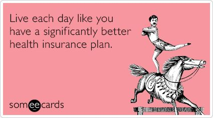 Live each day like you have a significantly better health insurance plan.