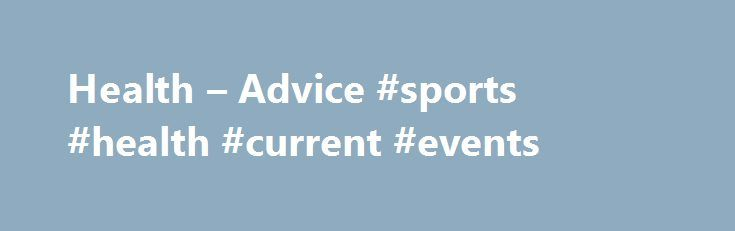 Health – Advice #sports #health #current #events http://health.remmont.com/health-advice-sports-health-current-events/  Health Advice For Before You Travel Health facilities, hygiene and disease risks vary worldwide. You should take professional health advice about your specific needs as early as possible. For more specific enquiries, please refer to the Foreign and Commonwealth Travel Advice Unit for the most up-to-date information. You can do this by visiting…