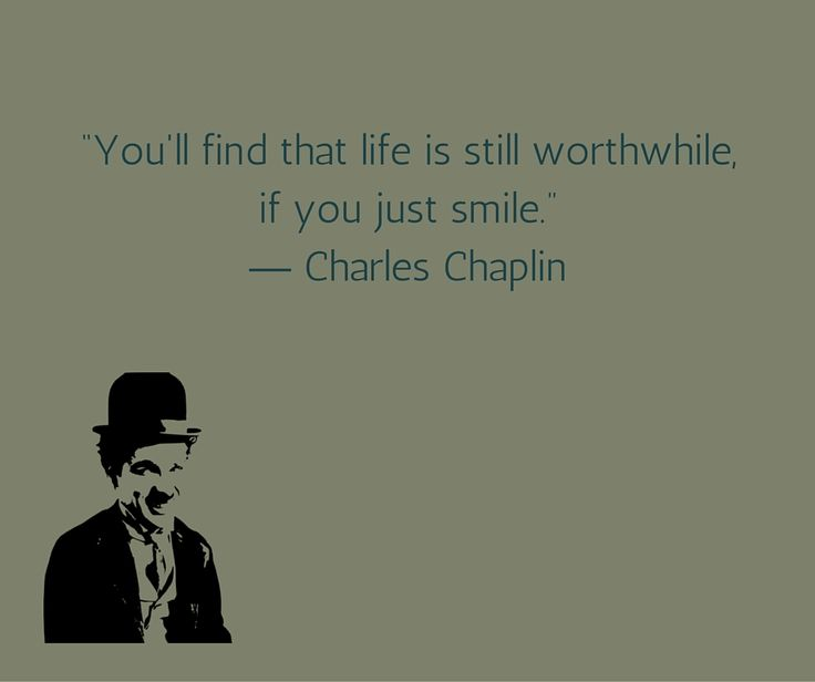 You'll find that life is still worthwhile, if you just smile. Charlie Chaplin