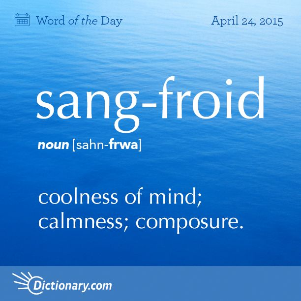 Dictionary.com's Word of the Day - sang-froid - coolness of mind; calmness; composure: They committed the robbery with complete sang-froid.