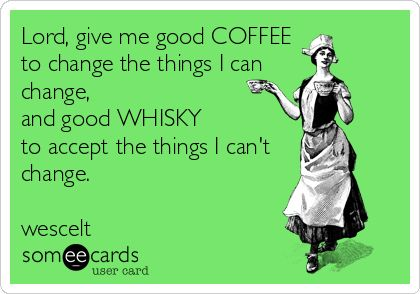 Lord, give me good COFFEE to change the things I can change, and good WHISKY to accept the things I can't change. wescelt.