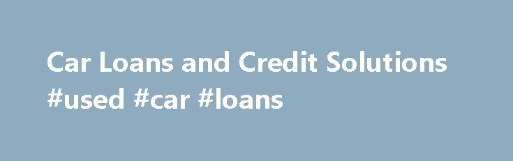 Car Loans and Credit Solutions #used #car #loans http://car.nef2.com/car-loans-and-credit-solutions-used-car-loans/  #car reviews canada # GET APPROVED FOR AN AUTO LOAN TODAY OUR HAPPY CUST MERS[...]