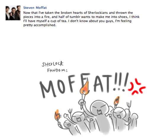 Thanks Moffat, thanks. Don't forget what you did to the Whovians too. We're coming for you!