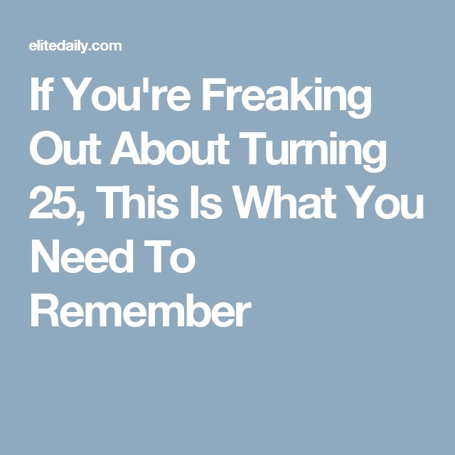 If You're Freaking Out About Turning 25, This Is What You Need To Remember
