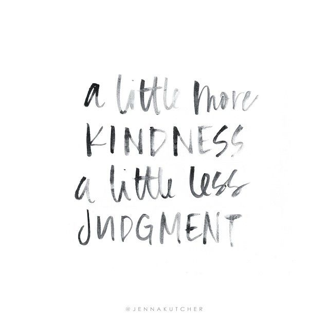 a little more kindness and a little less judgment. YES!!!