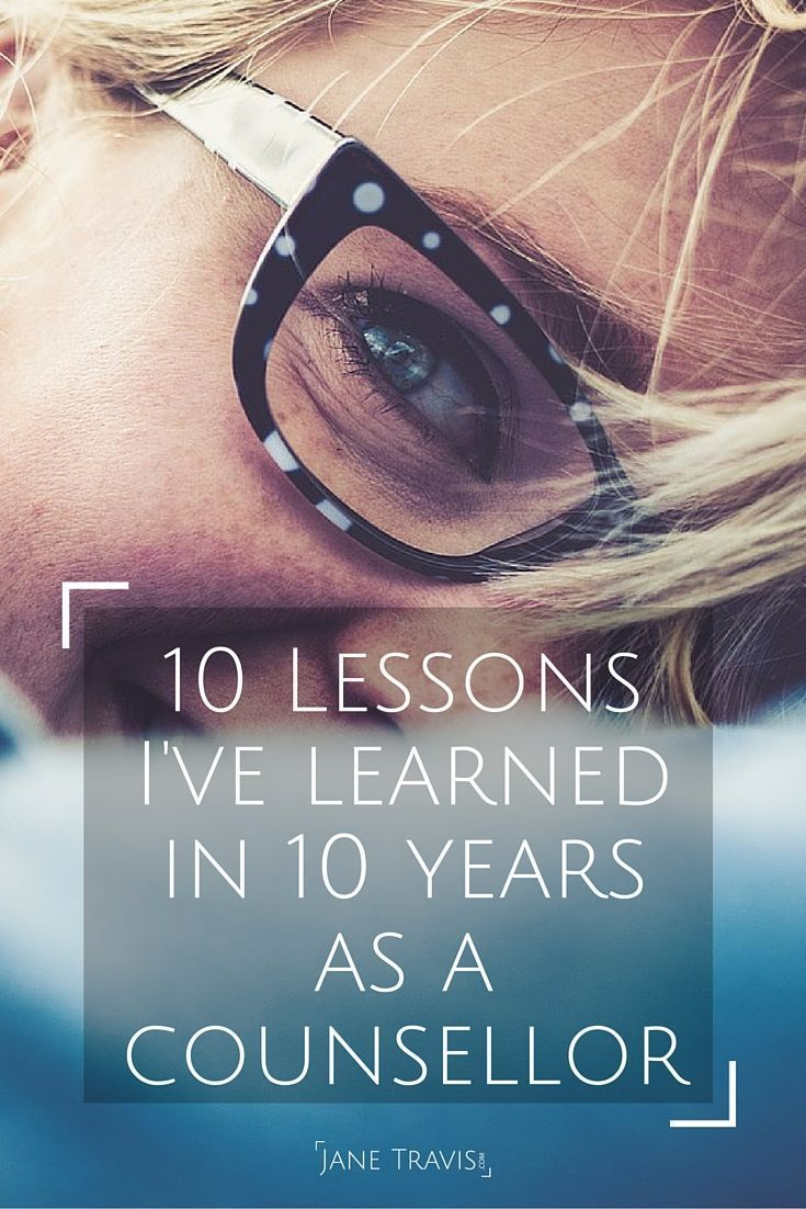 10 Things I've Learned in 10 Years As A Counsellor. Basic positive life lessons about self esteem & self acceptance. Useful for everyone.