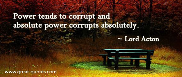 Power tends to corrupt; absolute power corrupts absolutely