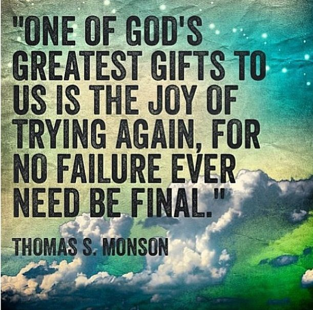 One Of God's Greatest Gifts To Us Is The Joy Of Trying Again, For No Failure Ever NEed Be Final