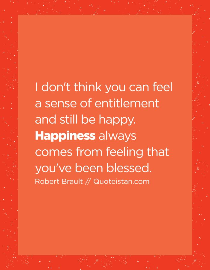 I don't think you can feel a sense of entitlement and still be happy. #Happiness always comes from feeling that you've been blessed. http://www.quoteistan.com/2016/06/i-dont-think-you-can-feel-sense-of.html