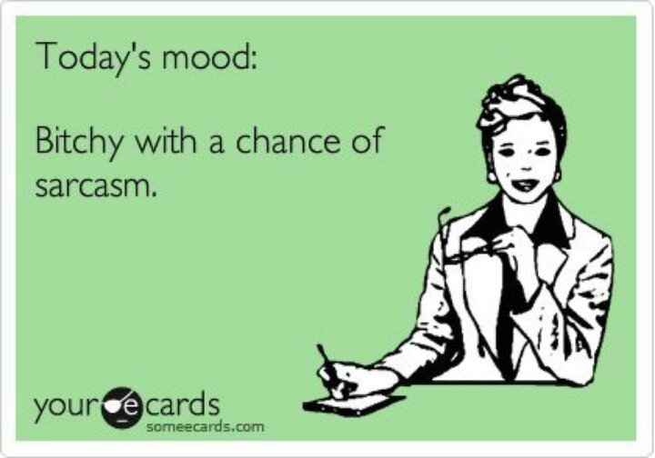 Today's mood: Bitchy with a chance of sarcasm. :D