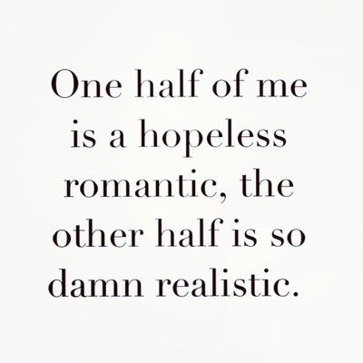 """One half of me is a hopeless romantic, the other half is so damn realistic."" Pretty accurate description of me!!"