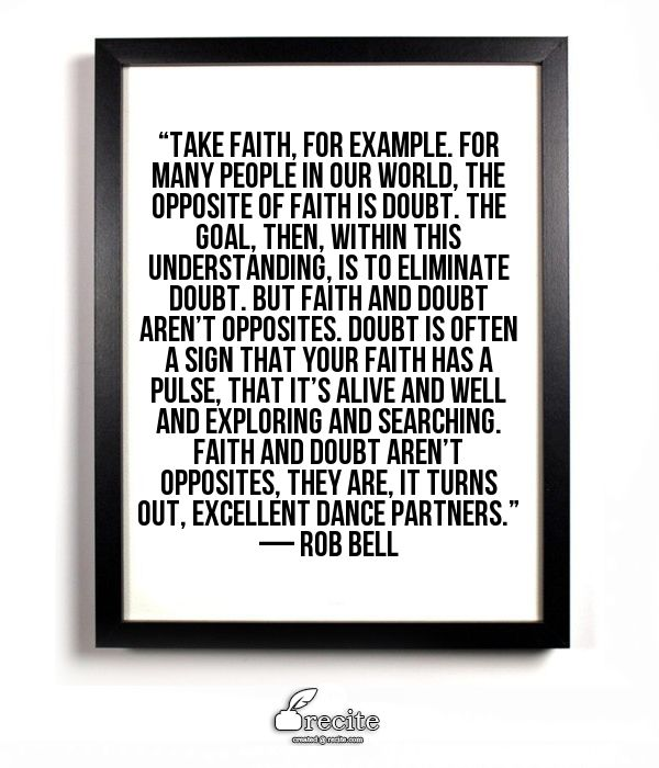 """""""Take faith, for example. For many people in our world, the opposite of faith is doubt. The goal, then, within this understanding, is to eliminate doubt. But faith and doubt aren't opposites. Doubt is often a sign that your faith has a pulse, that it's alive and well and exploring and searching. Faith and doubt aren't opposites, they are, it turns out, excellent dance partners."""" — Rob Bell - Quote From Recite.com #RECITE #QUOTE"""