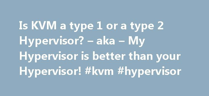 Is KVM a type 1 or a type 2 Hypervisor? – aka – My Hypervisor is better than your Hypervisor! #kvm #hypervisor http://zimbabwe.nef2.com/is-kvm-a-type-1-or-a-type-2-hypervisor-aka-my-hypervisor-is-better-than-your-hypervisor-kvm-hypervisor/  # There are many virtualisation solutions on the market today. As a result we now get companies telling us that their solution is better than their competitors – nothing new there. Of course, no one seems to provide any benchmarks and some companies even…