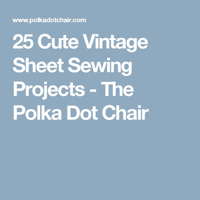 25 Cute Vintage Sheet Sewing Projects - The Polka Dot Chair