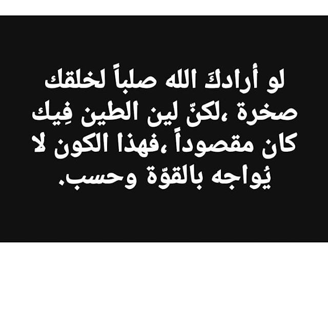 لو أرادك الله صلبا لخلقك صخرة لكن لين الطين فيك كان مقصودا فهذا الكون لا يواجه بالقوة وحسب Arabic Calligraphy