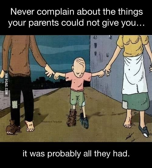 Never complain about the things your parents could not give you...
