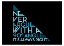 Never Argue With A 90 Degree Angle; It's Always Right