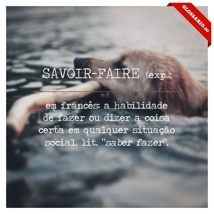 """SAVOIR-FAIRE (exp.); em francês: a habilidade de fazer ou dizer a coisa certa em qualquer situação social. lit. """"saber fazer""""."""