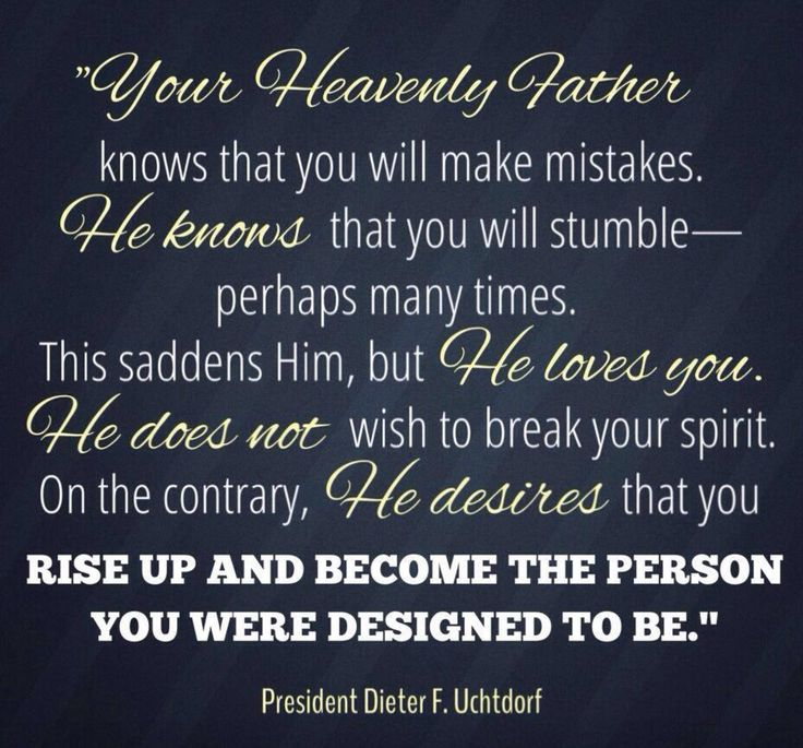 """Your Heavenly Father knows that you will make mistakes.  He knows that you will stumble--perhaps many times.  This saddens Him, but He loves you.  He does not wish to break your spirit.  On the contrary, He desires that you rise up and become the person you were designed to be.""  ""The Hope of God's Light,"" by Dieter F. Uchtdorf, General Conference, Apr. 2013"