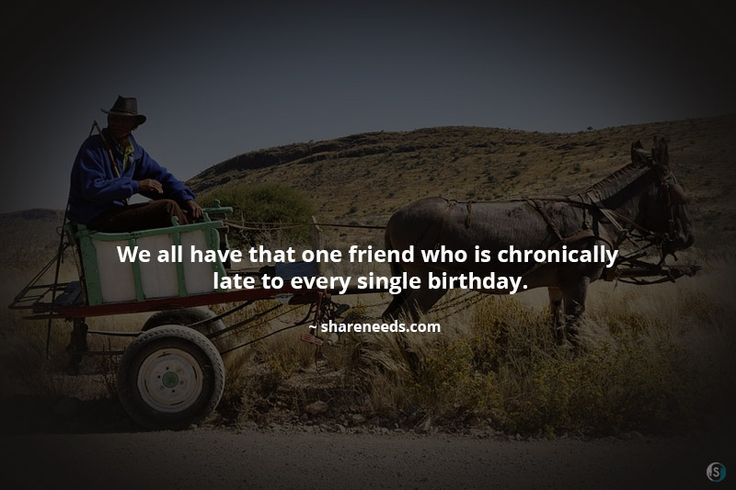 We all have that one friend who is chronically late to every single birthday.