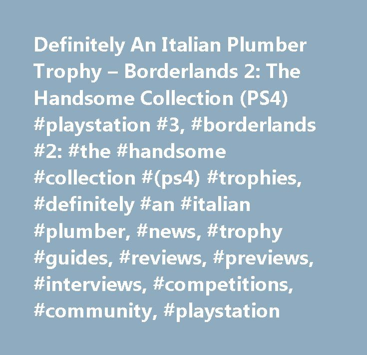 Definitely An Italian Plumber Trophy – Borderlands 2: The Handsome Collection (PS4) #playstation #3, #borderlands #2: #the #handsome #collection #(ps4) #trophies, #definitely #an #italian #plumber, #news, #trophy #guides, #reviews, #previews, #interviews, #competitions, #community, #playstation…