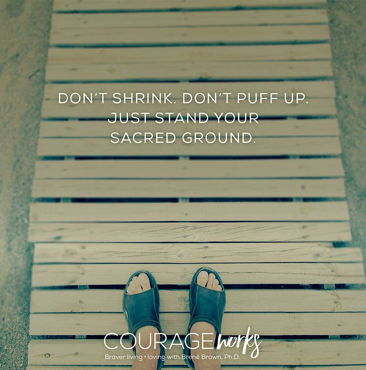 """""""Don't shrink. Don't puff up. Just stand your sacred ground."""" Brene Brown"""