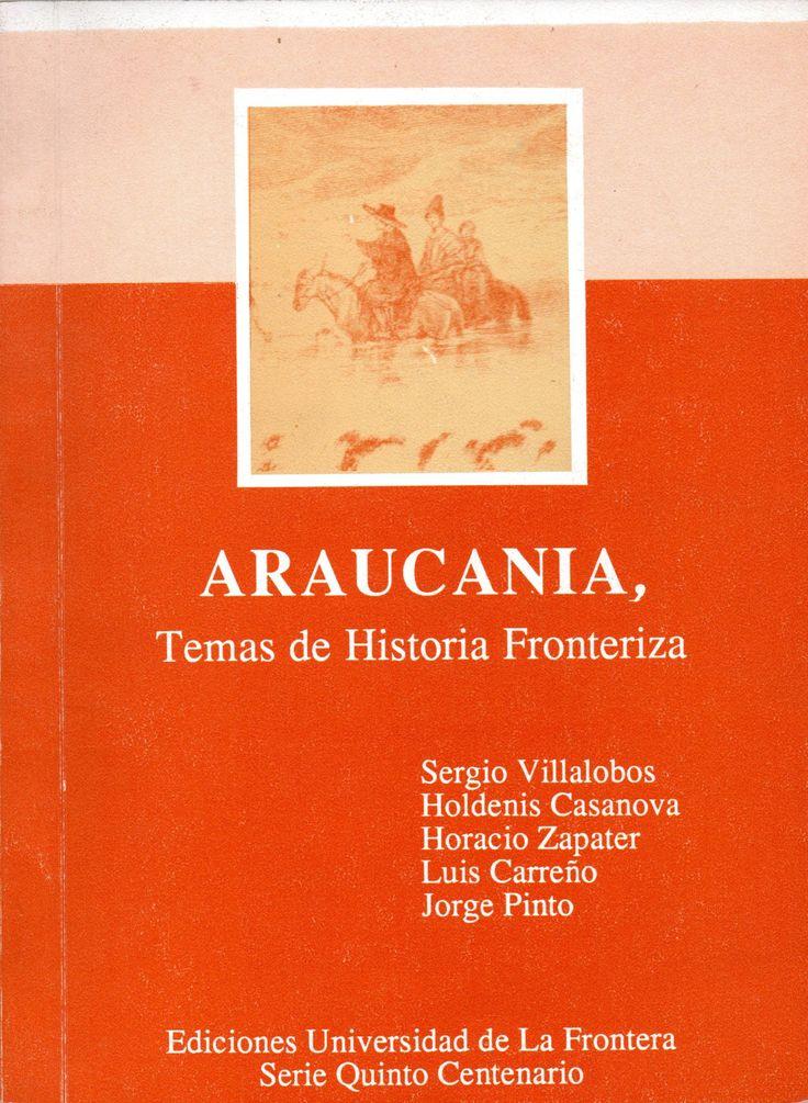 Araucanía: temas de historia fronteriza.  Autor: Sergio Villalobos R. 1930- comp; Holdenis Casanova; Horacio Zapater; Luis Carreño; Jorge Pinto Rodríguez