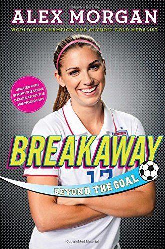 Breakaway: Beyond the Goal: Alex Morgan: 9781481451079: Amazon.com: Books