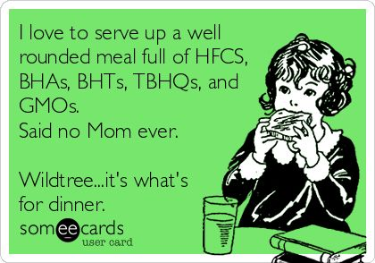 I love to serve up a well rounded meal full of HFCS, BHAs, BHTs, TBHQs, and GMOs. Said no Mom ever. Wildtree...it's what's for dinner.