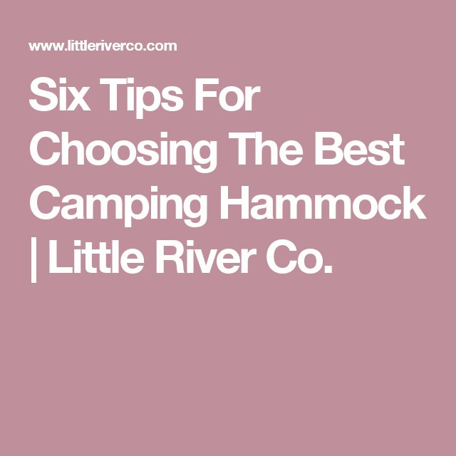 Six Tips For Choosing The Best Camping Hammock | Little River Co.