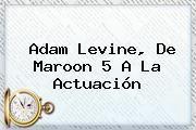 http://tecnoautos.com/wp-content/uploads/imagenes/tendencias/thumbs/adam-levine-de-maroon-5-a-la-actuacion.jpg Adam Levine. Adam Levine, de Maroon 5 a la actuación, Enlaces, Imágenes, Videos y Tweets - http://tecnoautos.com/actualidad/adam-levine-adam-levine-de-maroon-5-a-la-actuacion/