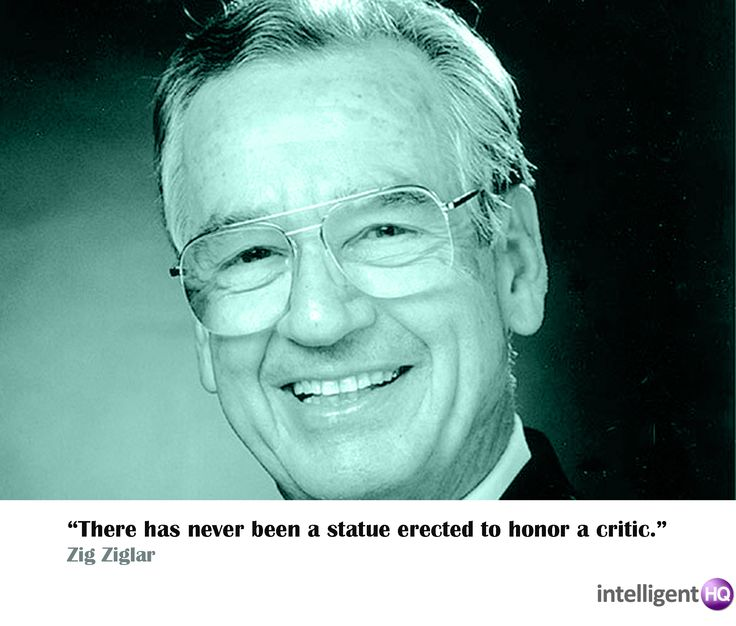 """""""There has never been a statue erected to honor a critic."""" - Zig Ziglar"""