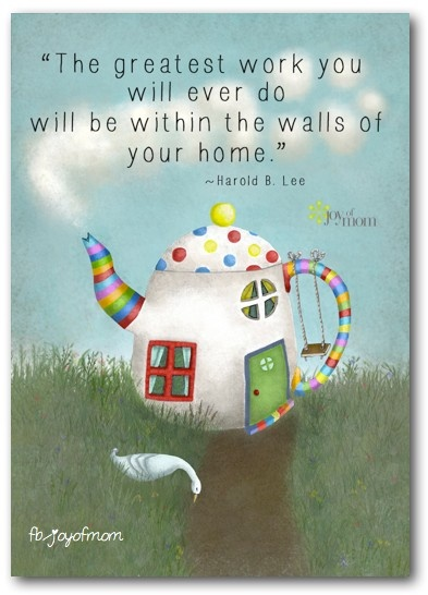 The greatest work you will ever do will be in your own home. Love, listen, and lots of quality playtime. ♥