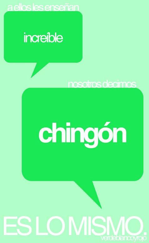 A ellos les ensenan 'increible'. Nosotros decimos 'Chingon'. Es lo mismo