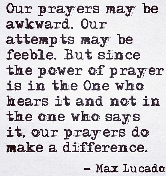 Our prayers may be awkward... The power of prayer is in the hands of God!