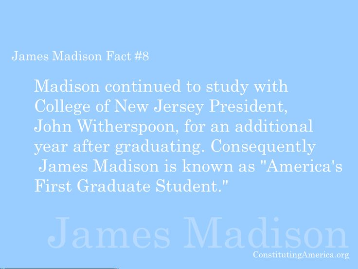 James Madison Fact #8: James Madison is known as 'America's First Graduate Student.""