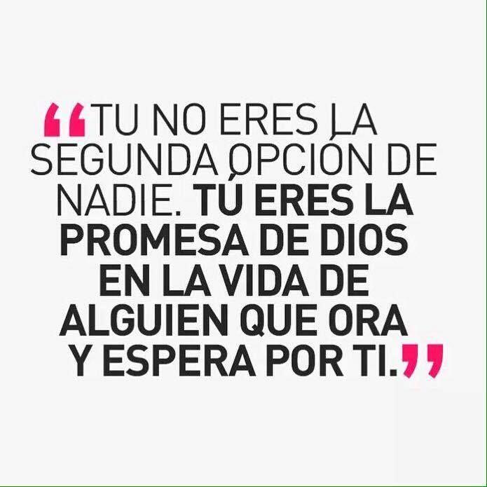 Tu no eres la segunda opción de nadie. Tu eres la promesa de Dios en la vida de alguien que ora y espera por ti.