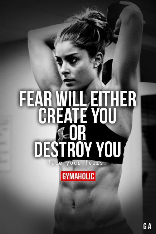 Fear Will Either Create You Or Destroy You Face your fears, that's the only way to achieve. http://www.gymaholic.co