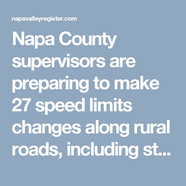 Napa County supervisors are preparing to make 27 speed limits changes along rural roads, including stretches of Redwood Road, Imola Avenue and Trancas Street near the city of Napa.  Most speed limits are likely to rise and a few to fall. That would happen to meet state requirements so the California Highway Patrol can continue enforcing posted speed limits under 55 mph on rural, undivided, two-lane roads outside of school zones.