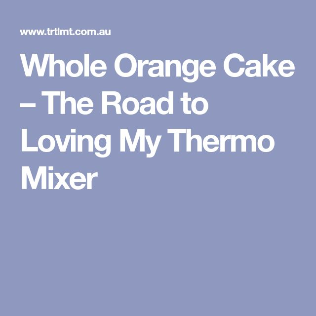 Whole Orange Cake – The Road to Loving My Thermo Mixer