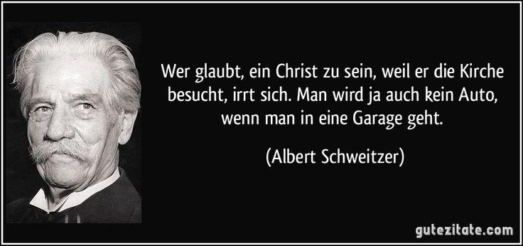 Wer glaubt, ein Christ zu sein, weil er die Kirche besucht, irrt sich. Man wird ja auch kein Auto, wenn man in eine Garage geht. (Albert Schweitzer)