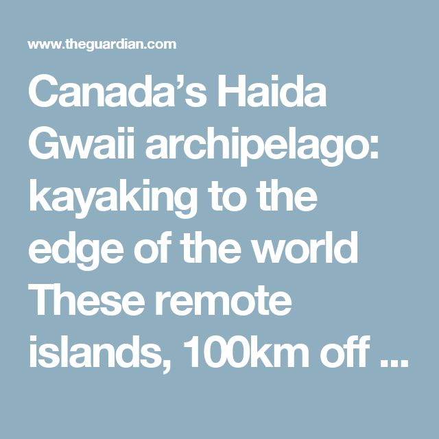 Canada's Haida Gwaii archipelago: kayaking to the edge of the world These remote islands, 100km off British Columbia, are home to one of the oldest traceable populations on Earth, yet they are still fighting to save their environment and ancient culture