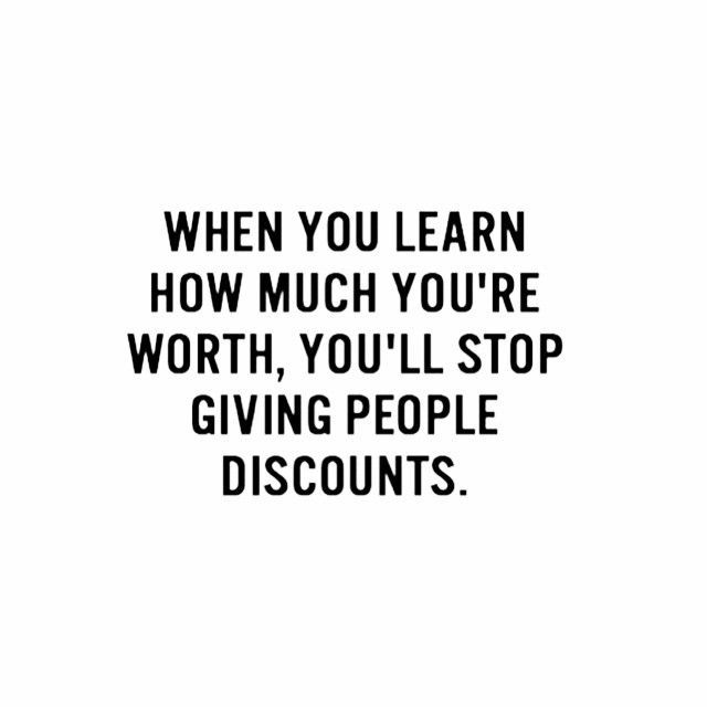 When you learn how much you're worth you'll stop giving people discounts.