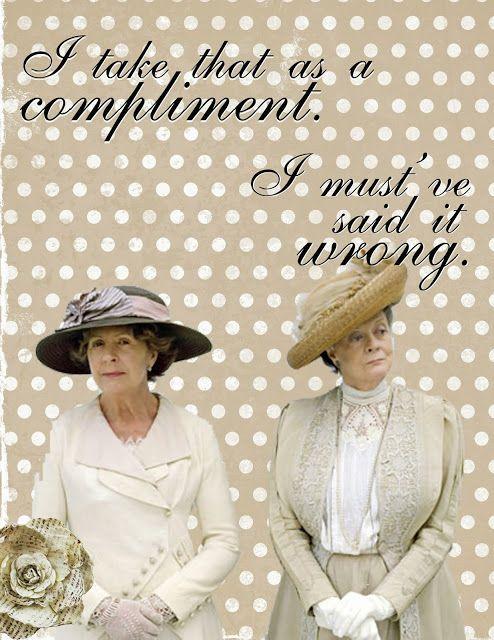 Downton Abbey quotes- Downton Abbey citas Isobel dice : 'Lo tomo como un cumplido' Violet responde: 'Oh, entonces lo dije de la forma equivocada'.